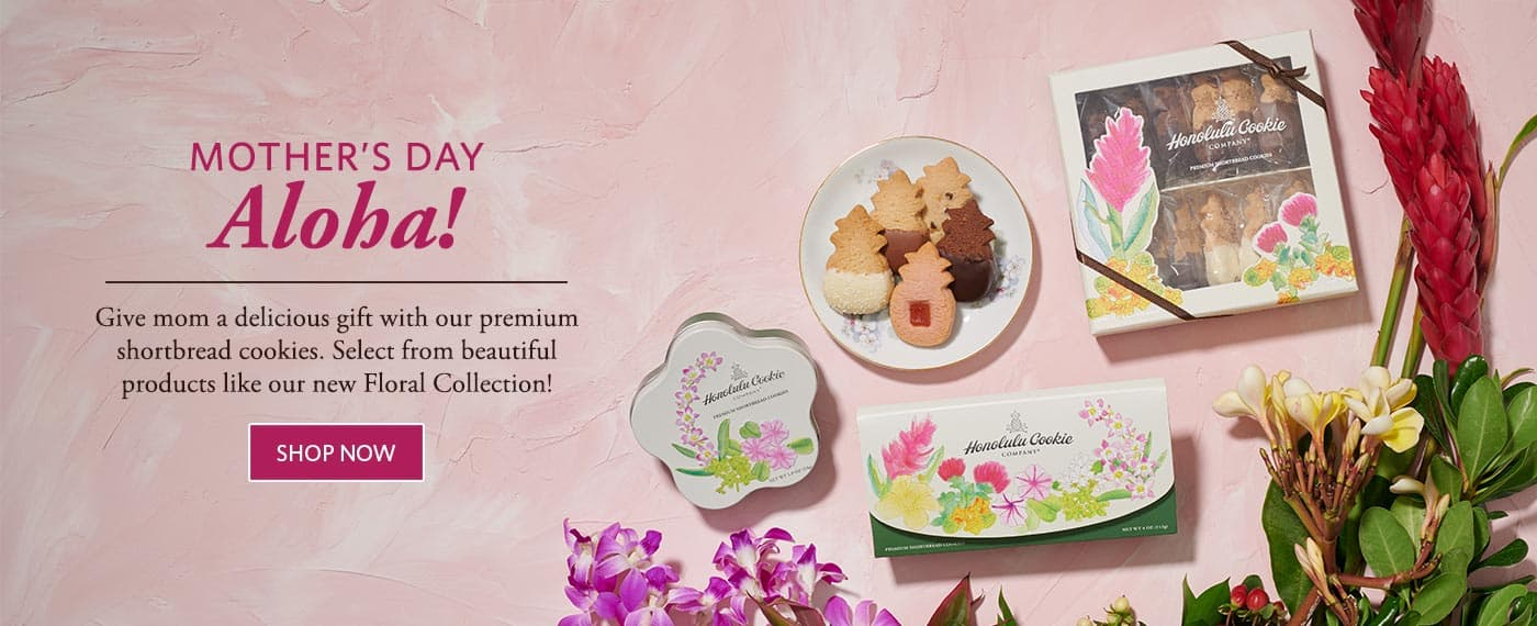 Mother's Day Aloha! - Give mom a delicious gift with our premium shortbread cookies. Select from beautiful products like our new Floral Collection!